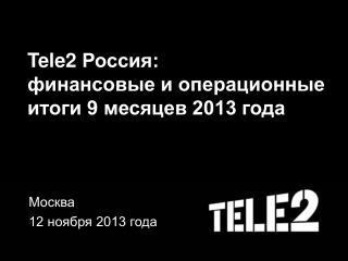 Tele2  Россия: финансовые и операционные итоги 9 месяцев 2013 года