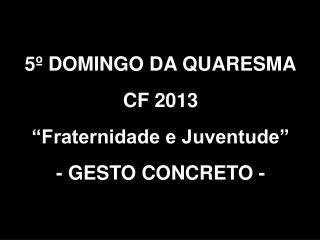 """5º DOMINGO DA QUARESMA CF 2013  """"Fraternidade e Juventude"""" - GESTO CONCRETO -"""