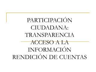 PARTICIPACIÓN CIUDADANA: TRANSPARENCIA ACCESO A LA INFORMACIÓN RENDICIÓN DE CUENTAS