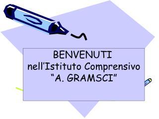 BENVENUTI  nell�Istituto Comprensivo �A. GRAMSCI�
