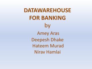DATAWAREHOUSE  FOR BANKING by Amey Aras  Deepesh Dhake  Hateem Murad  Nirav Hamlai