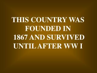 THIS COUNTRY WAS FOUNDED IN  1867 AND SURVIVED  UNTIL AFTER WW I