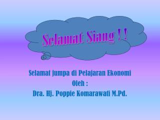 Selamat jumpa di Pelajaran Ekonomi Oleh  : Dra .  Hj .  Poppie Komarawati M.Pd .