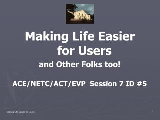 Making Life Easier  for Users and Other Folks too! ACE/NETC/ACT/EVP  Session 7 ID #5
