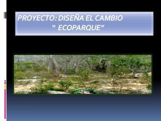 """PROYECTO: DISEÑA EL CAMBIO                         """"  ECOPARQUE"""""""