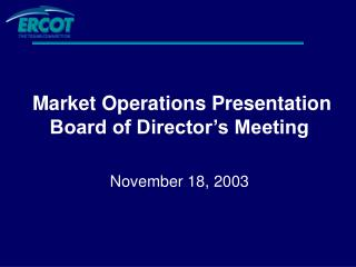 Market Operations Presentation Board of Director's Meeting November 18, 2003