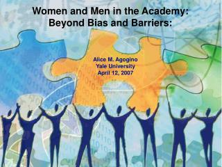 Women and Men in the Academy:  Beyond Bias and Barriers:       Alice M. Agogino