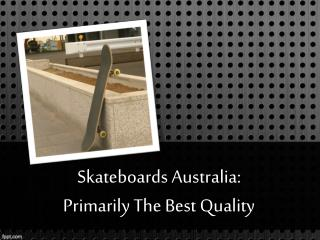 Skateboards Australia: Primarily The Best Quality