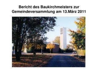 Bericht des Baukirchmeisters zur Gemeindeversammlung am 13.M�rz 2011