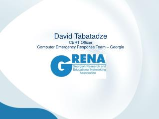 David Tabatadze CERT Officer  Computer Emergency Response Team – Georgia