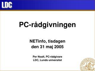 PC-rådgivningen NETinfo, tisdagen den 31 maj 2005 Per Noalt, PC-rådgivare LDC, Lunds universitet