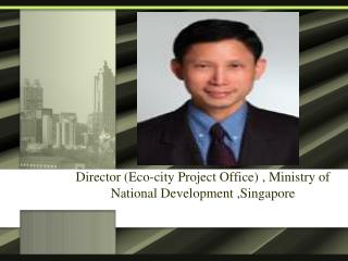 Mr Ong Beng Lee Director (Eco-city Project Office) , Ministry of National Development ,Singapore