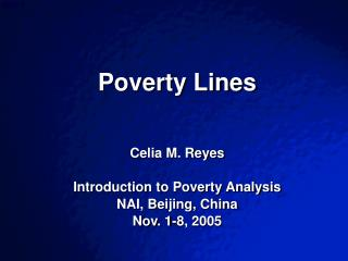 Poverty Lines    Celia M. Reyes  Introduction to Poverty Analysis NAI, Beijing, China Nov. 1-8, 2005