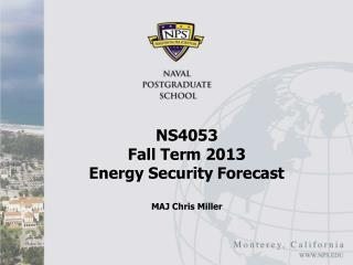 NS4053  Fall Term 2013 Energy Security Forecast MAJ Chris Miller