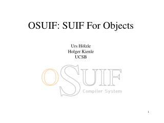 OSUIF: SUIF For Objects Urs H ölzle Holger Kienle UCSB