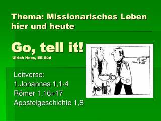 Thema: Missionarisches Leben hier und heute Go, tell it!  Ulrich Hees, EE-Süd