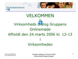 VELKOMMEN til Virksomheds Dialog Gruppens Onlinemøde Afholdt den 24.marts 2006 kl. 12-13 i