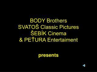 BODY Brothers  SVATOŠ Classic Pictures  ŠEBÍK Cinema & PEŤURA Entertaiment