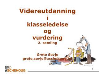Videreutdanning  i klasseledelse  og  vurdering 2. samling Grete Sevje grete.sevje@aschehoug.no