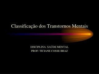 Classificação dos Transtornos Mentais DISCIPLINA: SAÚDE MENTAL PROF: TICIANE COSSE BRAZ
