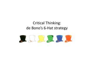 Critical Thinking:  de Bono ' s 6-Hat strategy