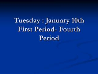 Tuesday : January 10th First Period- Fourth Period
