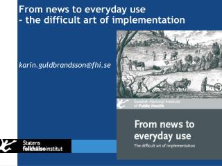 From news to everyday use - the difficult art of implementation karin.guldbrandsson@fhi.se