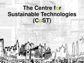 The Centre f o r  Sustainable Technologies (C o ST)