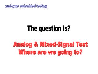 Analog & Mixed-Signal Test Where are we going to?