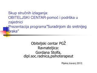 Obiteljski centar PGŽ Ravnateljica: Gordana Stolfa, dipl.soc.radnica,psihoterapeut