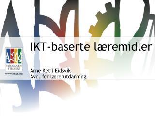IKT-baserte læremidler Arne Ketil Eidsvik Avd. for lærerutdanning