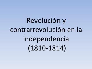 Revolución y contrarrevolución en la independencia  (1810-1814)