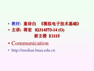 教材 :   童诗白    《 模拟电子技术基础 》 主讲 :   蒋宏    82314573-14 (O)     新主楼   E1115 Communication