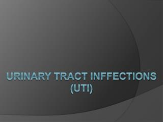 URINARY TRACT INFFECTIONS (UTI)