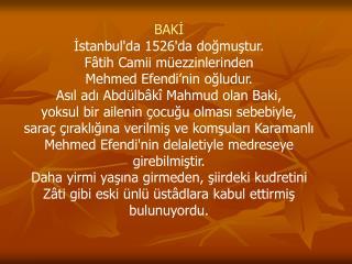 BAKİ İstanbul'da 1526'da doğmuştur.  Fâtih Camii müezzinlerinden  Mehmed Efendi'nin oğludur.
