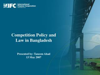 Competition Policy and Law in Bangladesh Presented by: Taneem Ahad 13 May 2007