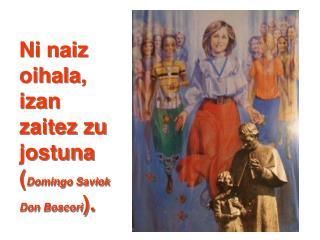 Ni naiz oihala, izan zaitez zu jostuna ( Domingo Saviok Don Boscori ).