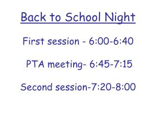 Back to School Night First session - 6:00-6:40  PTA meeting- 6:45-7:15  Second session-7:20-8:00