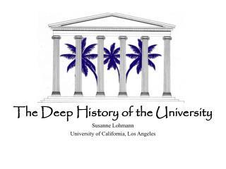 The Deep History of the University Susanne Lohmann University of California, Los Angeles