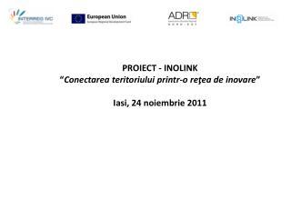 """PROIECT - INOLINK """" Conectarea teritoriului printr-o reţea de inovare """" Iasi, 24 noiembrie 2011"""