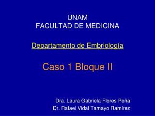 UNAM FACULTAD DE MEDICINA Departamento de Embriolog�a Caso 1 Bloque II