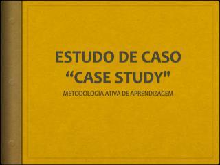 """ESTUDO DE CASO """"CASE STUDY """""""