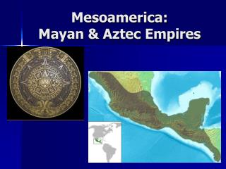 Mesoamerica:   Mayan & Aztec Empires