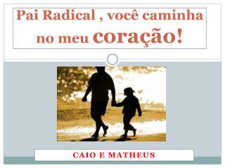 Pai Radical , você caminha no meu  coração!