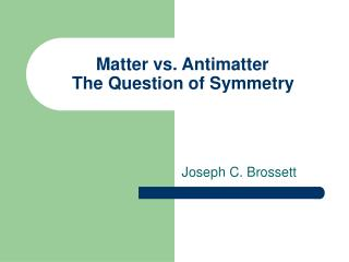 Matter vs. Antimatter	 The Question of Symmetry