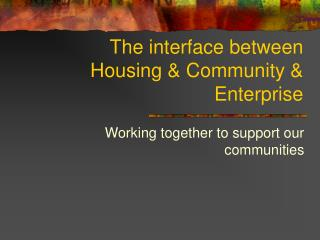 The interface between Housing & Community & Enterprise