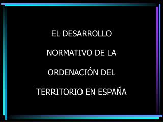 EL DESARROLLO  NORMATIVO DE LA  ORDENACI�N DEL  TERRITORIO EN ESPA�A