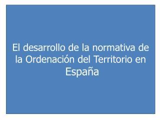 El desarrollo de la normativa de la Ordenación del Territorio en  España