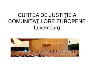 CURTEA DE JUSTI Ţ IE A COMUNIT ĂŢ ILORE EUROPENE - Luxemburg -