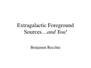 Extragalactic Foreground Sources� and You!